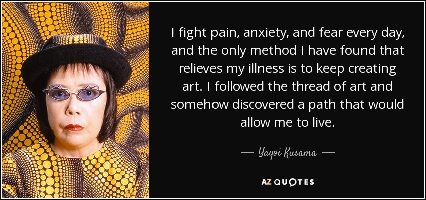 Yayoi Kusama Quote I Fight Pain Anxiety And Fear Every Day And