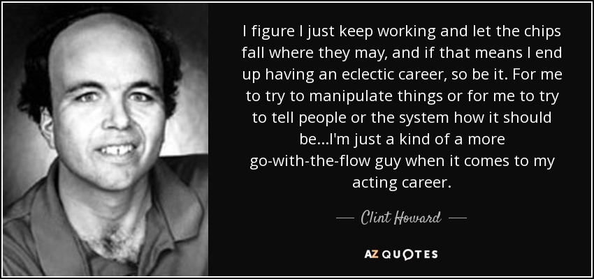 I figure I just keep working and let the chips fall where they may, and if that means I end up having an eclectic career, so be it. For me to try to manipulate things or for me to try to tell people or the system how it should be...I'm just a kind of a more go-with-the-flow guy when it comes to my acting career. - Clint Howard