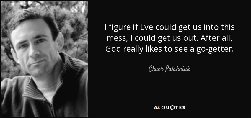 I figure if Eve could get us into this mess, I could get us out. After all, God really likes to see a go-getter. - Chuck Palahniuk