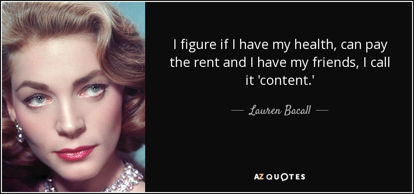 I figure if I have my health, can pay the rent and I have my friends, I call it 'content.' - Lauren Bacall
