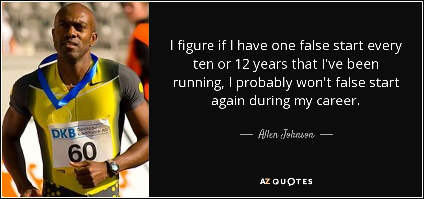 I figure if I have one false start every ten or 12 years that I've been running, I probably won't false start again during my career. - Allen Johnson