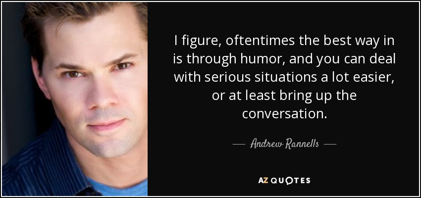 I figure, oftentimes the best way in is through humor, and you can deal with serious situations a lot easier, or at least bring up the conversation. - Andrew Rannells