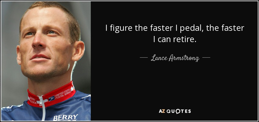 I figure the faster I pedal, the faster I can retire. - Lance Armstrong
