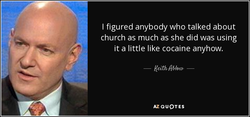 I figured anybody who talked about church as much as she did was using it a little like cocaine anyhow. - Keith Ablow