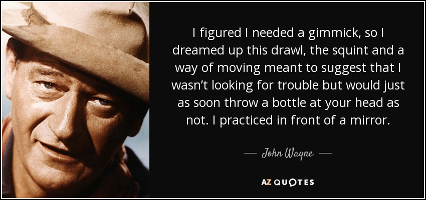 I figured I needed a gimmick, so I dreamed up this drawl, the squint and a way of moving meant to suggest that I wasn't looking for trouble but would just as soon throw a bottle at your head as not. I practiced in front of a mirror. - John Wayne