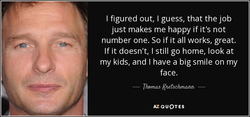 I figured out, I guess, that the job just makes me happy if it's not number one. So if it all works, great. If it doesn't, I still go home, look at my kids, and I have a big smile on my face. - Thomas Kretschmann
