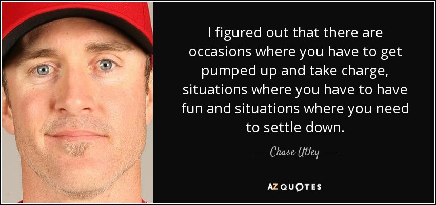 I figured out that there are occasions where you have to get pumped up and take charge, situations where you have to have fun and situations where you need to settle down. - Chase Utley