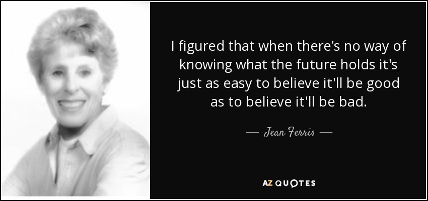 I figured that when there's no way of knowing what the future holds it's just as easy to believe it'll be good as to believe it'll be bad. - Jean Ferris