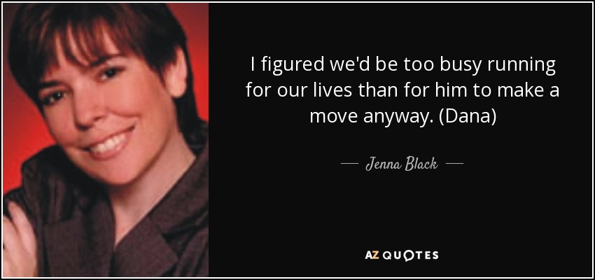 I figured we'd be too busy running for our lives than for him to make a move anyway. (Dana) - Jenna Black