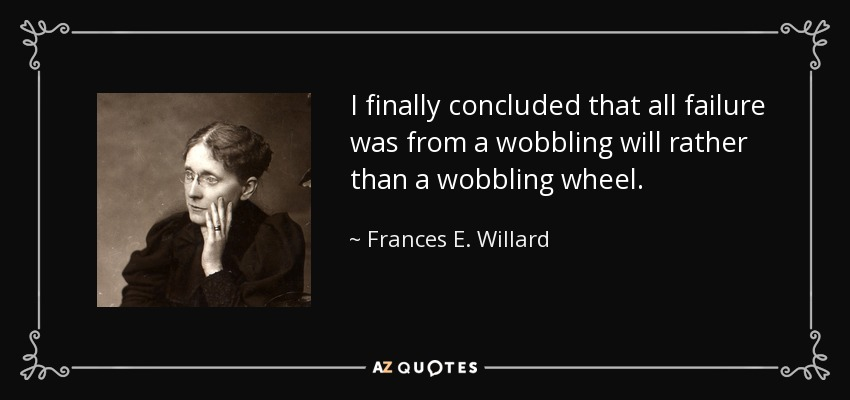 I finally concluded that all failure was from a wobbling will rather than a wobbling wheel. - Frances E. Willard