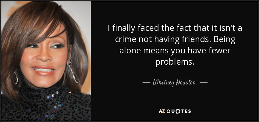 I finally faced the fact that it isn't a crime not having friends. Being alone means you have fewer problems. - Whitney Houston