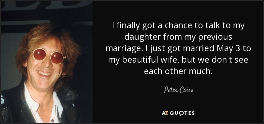 I finally got a chance to talk to my daughter from my previous marriage. I just got married May 3 to my beautiful wife, but we don't see each other much. - Peter Criss