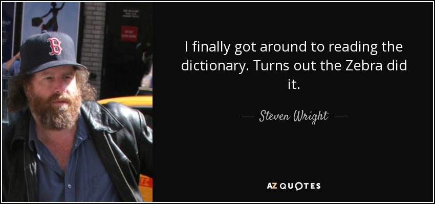 I finally got around to reading the dictionary. Turns out the Zebra did it. - Steven Wright