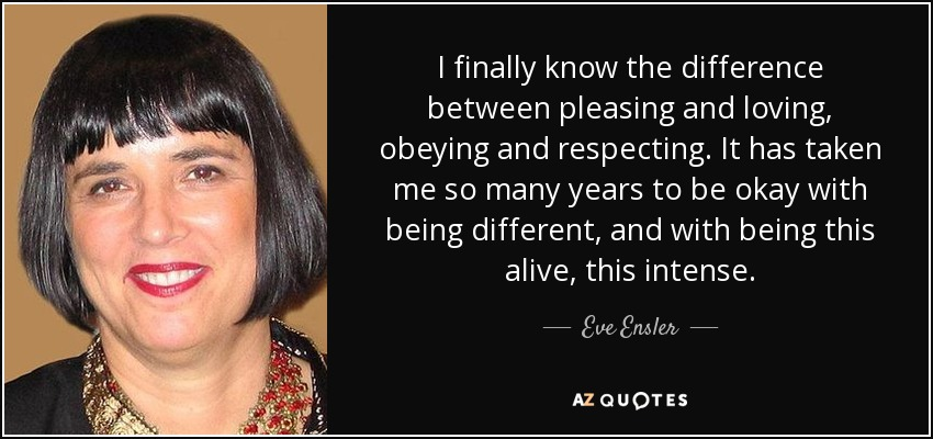 I finally know the difference between pleasing and loving, obeying and respecting. It has taken me so many years to be okay with being different, and with being this alive, this intense. - Eve Ensler