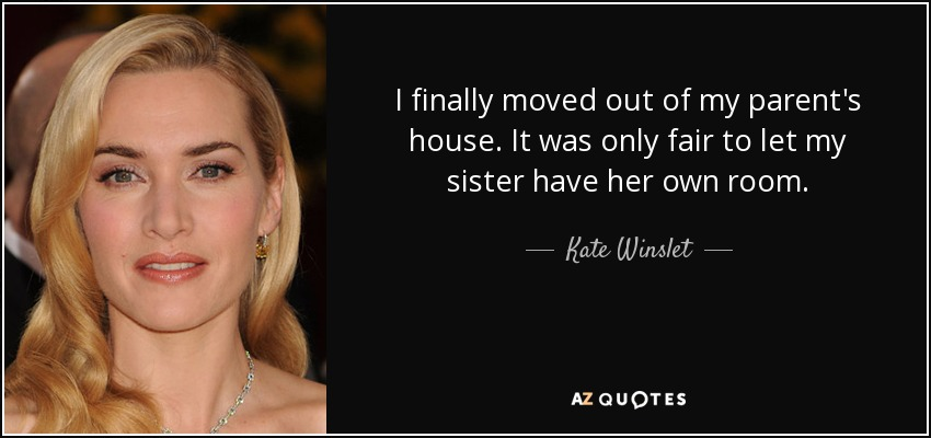 I finally moved out of my parent's house. It was only fair to let my sister have her own room. - Kate Winslet