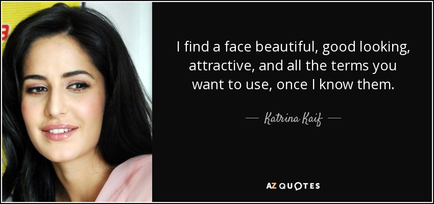 I find a face beautiful, good looking, attractive, and all the terms you want to use, once I know them. - Katrina Kaif