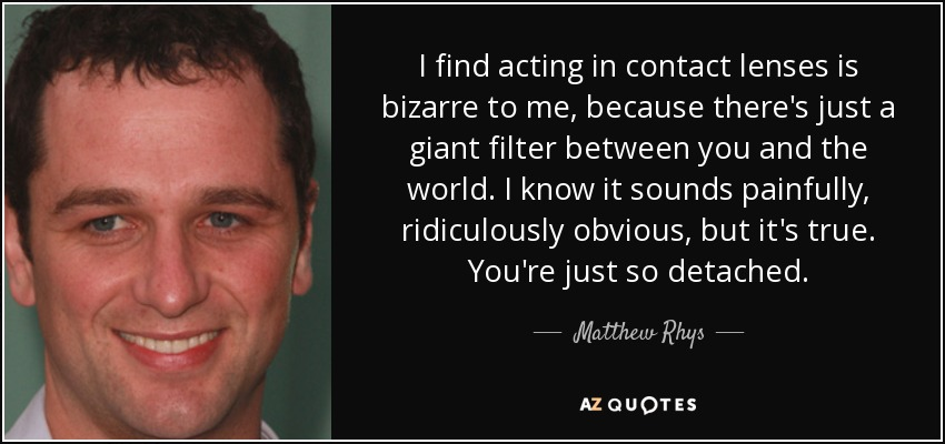 I find acting in contact lenses is bizarre to me, because there's just a giant filter between you and the world. I know it sounds painfully, ridiculously obvious, but it's true. You're just so detached. - Matthew Rhys