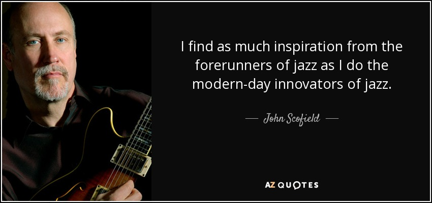 I find as much inspiration from the forerunners of jazz as I do the modern-day innovators of jazz. - John Scofield