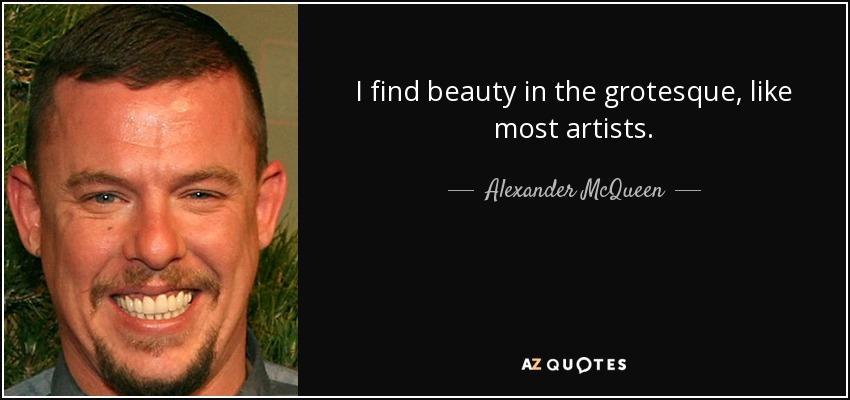 I find beauty in the grotesque, like most artists. - Alexander McQueen