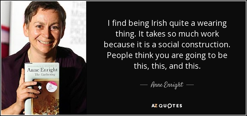 I find being Irish quite a wearing thing. It takes so much work because it is a social construction. People think you are going to be this, this, and this. - Anne Enright