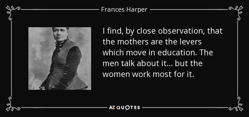I find, by close observation, that the mothers are the levers which move in education. The men talk about it . . . but the women work most for it. - Frances Harper