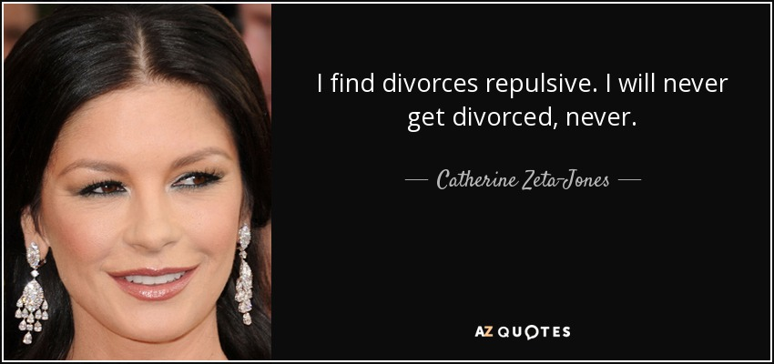 I find divorces repulsive. I will never get divorced, never. - Catherine Zeta-Jones