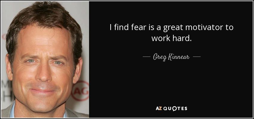 I find fear is a great motivator to work hard. - Greg Kinnear
