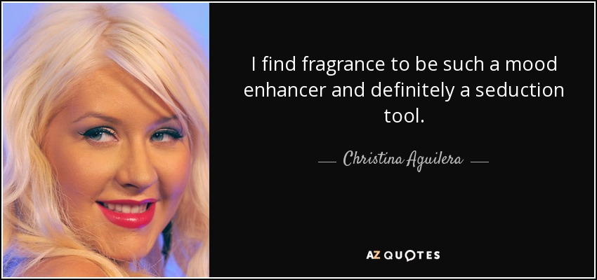 I find fragrance to be such a mood enhancer and definitely a seduction tool. - Christina Aguilera