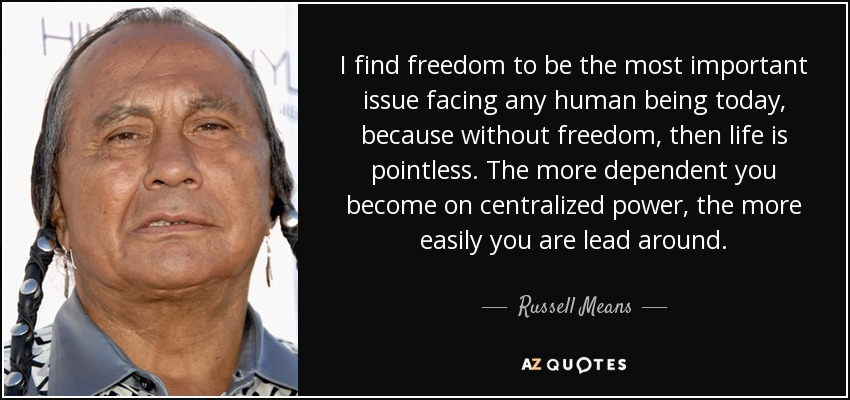 I find freedom to be the most important issue facing any human being today, because without freedom, then life is pointless. The more dependent you become on centralized power, the more easily you are lead around. - Russell Means