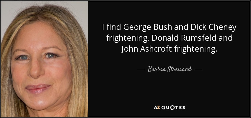 I find George Bush and Dick Cheney frightening, Donald Rumsfeld and John Ashcroft frightening. - Barbra Streisand