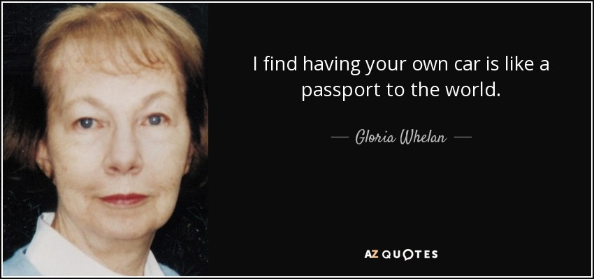 I find having your own car is like a passport to the world. - Gloria Whelan