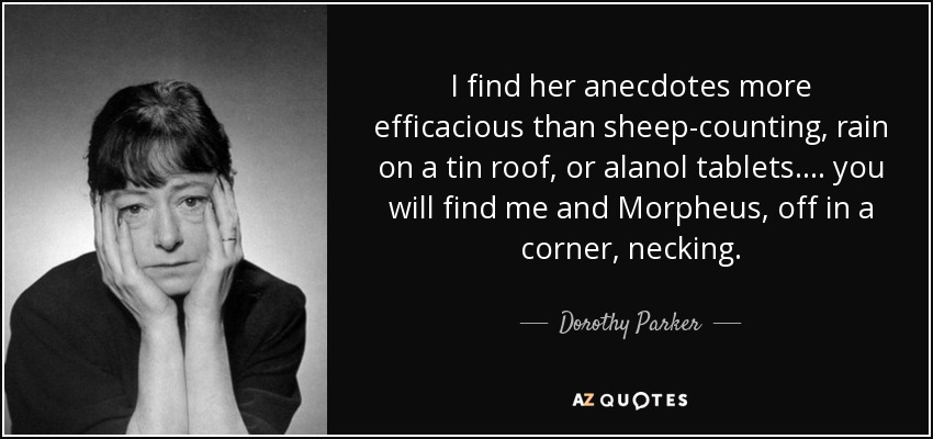 I find her anecdotes more efficacious than sheep-counting, rain on a tin roof, or alanol tablets.... you will find me and Morpheus, off in a corner, necking. - Dorothy Parker