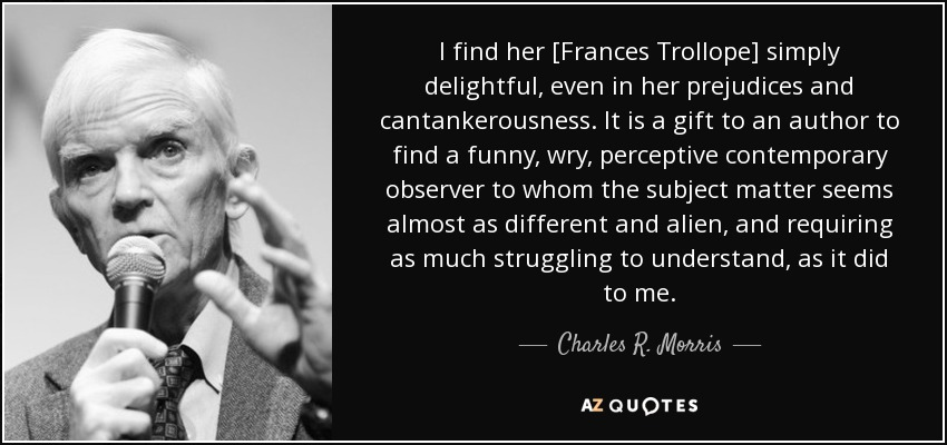 I find her [Frances Trollope] simply delightful, even in her prejudices and cantankerousness. It is a gift to an author to find a funny, wry, perceptive contemporary observer to whom the subject matter seems almost as different and alien, and requiring as much struggling to understand, as it did to me. - Charles R. Morris