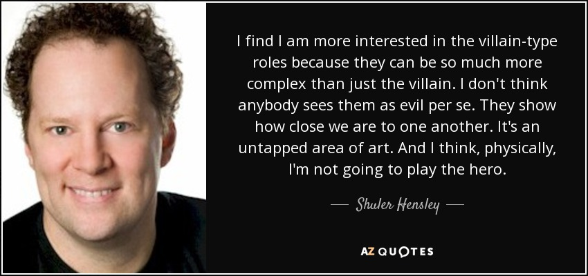 I find I am more interested in the villain-type roles because they can be so much more complex than just the villain. I don't think anybody sees them as evil per se. They show how close we are to one another. It's an untapped area of art. And I think, physically, I'm not going to play the hero. - Shuler Hensley