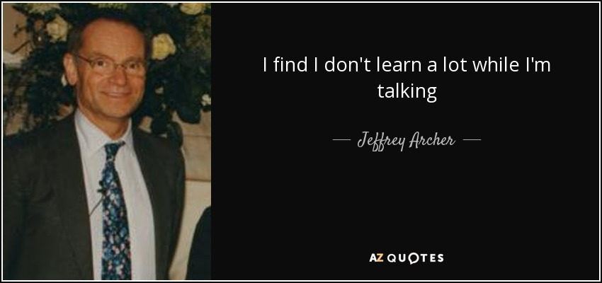 I find I don't learn a lot while I'm talking - Jeffrey Archer