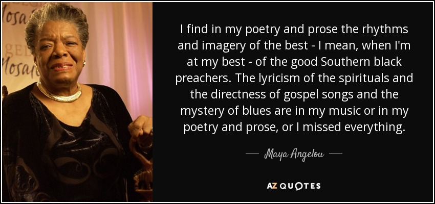 I find in my poetry and prose the rhythms and imagery of the best - I mean, when I'm at my best - of the good Southern black preachers. The lyricism of the spirituals and the directness of gospel songs and the mystery of blues are in my music or in my poetry and prose, or I missed everything. - Maya Angelou