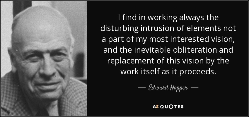 I find in working always the disturbing intrusion of elements not a part of my most interested vision, and the inevitable obliteration and replacement of this vision by the work itself as it proceeds. - Edward Hopper