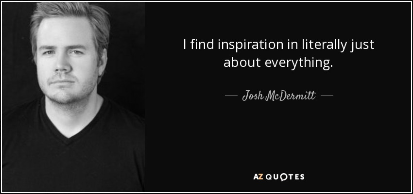 I find inspiration in literally just about everything. - Josh McDermitt