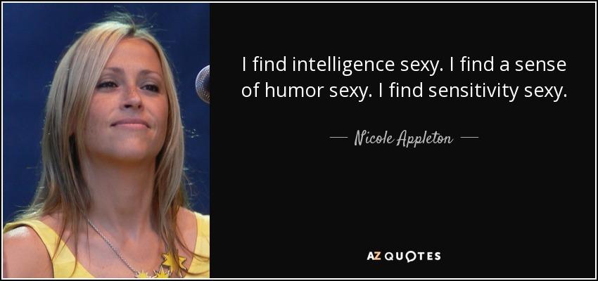 I find intelligence sexy. I find a sense of humor sexy. I find sensitivity sexy. - Nicole Appleton