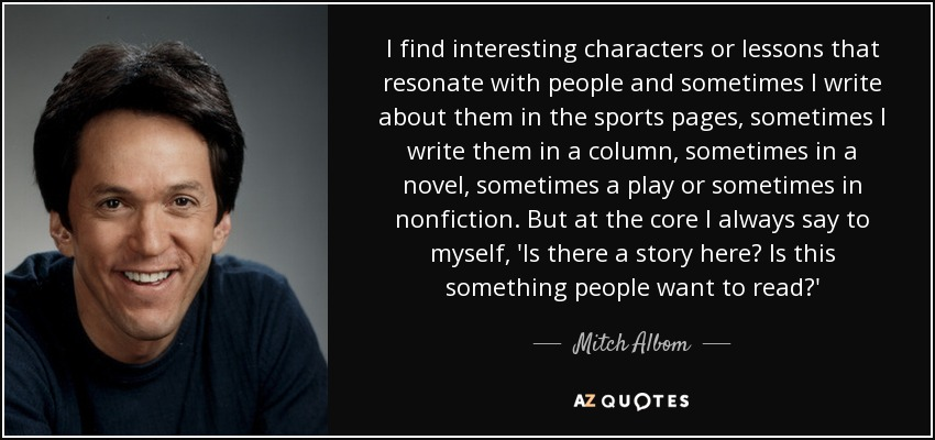 I find interesting characters or lessons that resonate with people and sometimes I write about them in the sports pages, sometimes I write them in a column, sometimes in a novel, sometimes a play or sometimes in nonfiction. But at the core I always say to myself, 'Is there a story here? Is this something people want to read?' - Mitch Albom