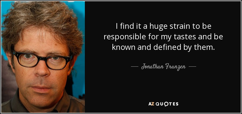 I find it a huge strain to be responsible for my tastes and be known and defined by them. - Jonathan Franzen