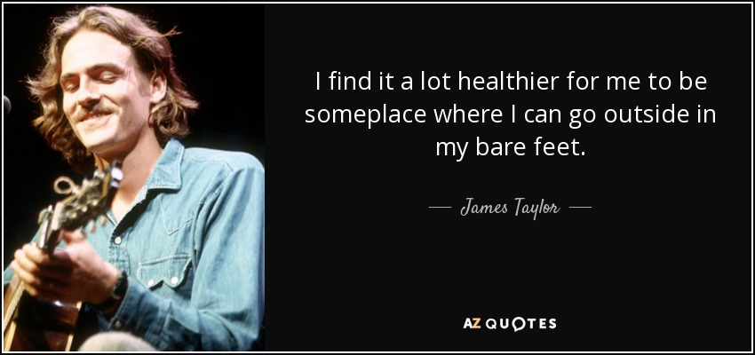 I find it a lot healthier for me to be someplace where I can go outside in my bare feet. - James Taylor