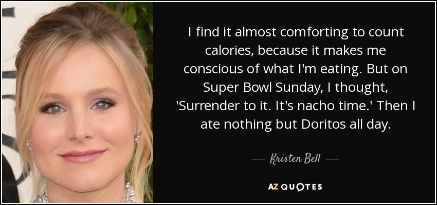 I find it almost comforting to count calories, because it makes me conscious of what I'm eating. But on Super Bowl Sunday, I thought, 'Surrender to it. It's nacho time.' Then I ate nothing but Doritos all day. - Kristen Bell