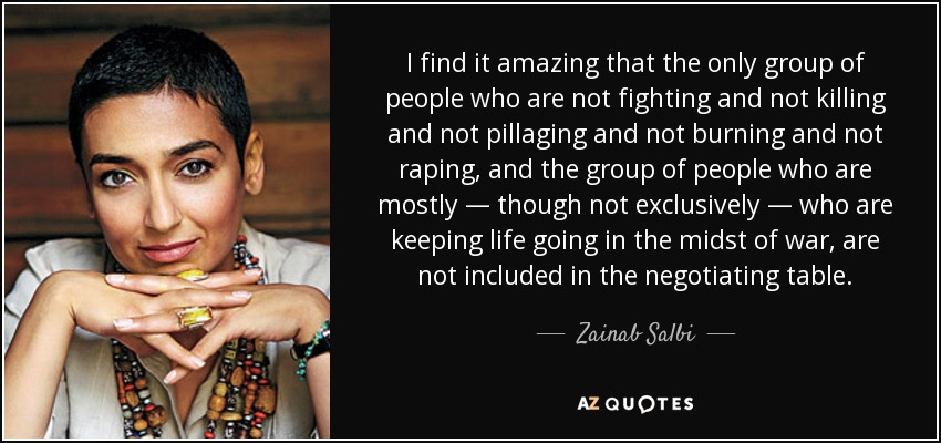 I find it amazing that the only group of people who are not fighting and not killing and not pillaging and not burning and not raping, and the group of people who are mostly — though not exclusively — who are keeping life going in the midst of war, are not included in the negotiating table. - Zainab Salbi