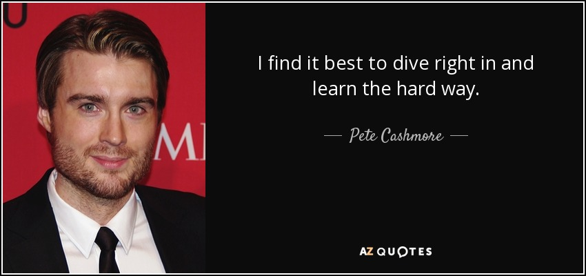 I find it best to dive right in and learn the hard way. - Pete Cashmore