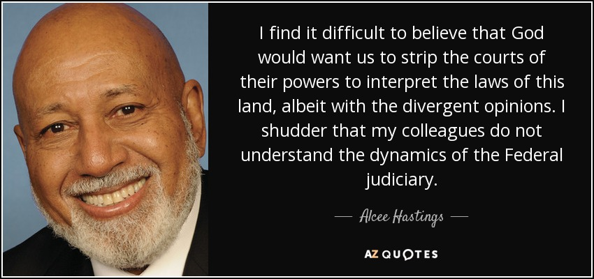 I find it difficult to believe that God would want us to strip the courts of their powers to interpret the laws of this land, albeit with the divergent opinions. I shudder that my colleagues do not understand the dynamics of the Federal judiciary. - Alcee Hastings