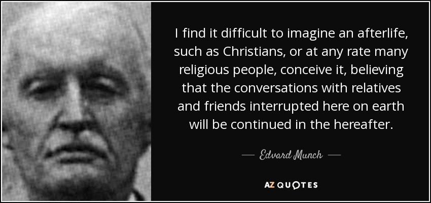 I find it difficult to imagine an afterlife, such as Christians, or at any rate many religious people, conceive it, believing that the conversations with relatives and friends interrupted here on earth will be continued in the hereafter. - Edvard Munch