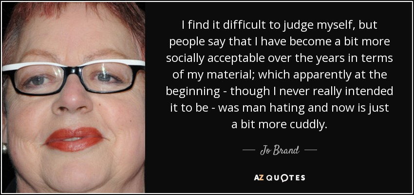 I find it difficult to judge myself, but people say that I have become a bit more socially acceptable over the years in terms of my material; which apparently at the beginning - though I never really intended it to be - was man hating and now is just a bit more cuddly. - Jo Brand