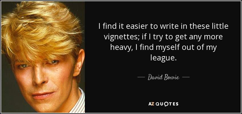 I find it easier to write in these little vignettes; if I try to get any more heavy, I find myself out of my league. - David Bowie