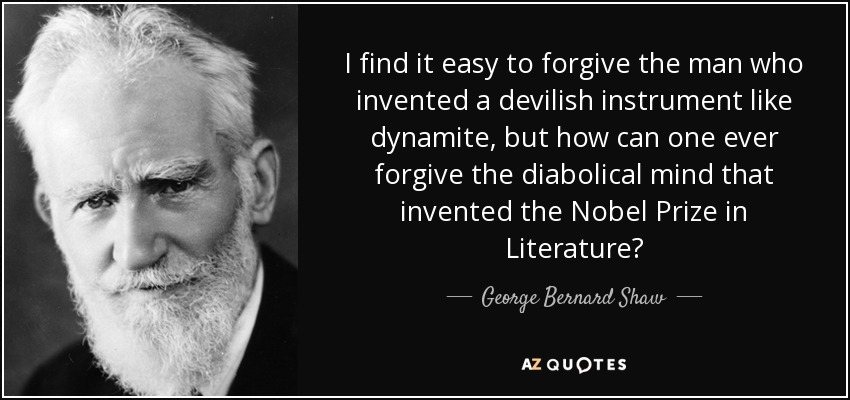 I find it easy to forgive the man who invented a devilish instrument like dynamite, but how can one ever forgive the diabolical mind that invented the Nobel Prize in Literature? - George Bernard Shaw